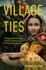 Village Ties: Women, NGOs, and Informal Institutions in Rural Bangladesh Cover Image