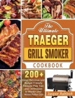 The Ultimate Traeger Grill Smoker Cookbook: 200+ Easy, Delicious and Budget-Friendly Recipes Plus Tips and Techniques to Master your Wood Pellet Grill Cover Image
