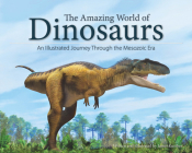 The Amazing World of Dinosaurs: An Illustrated Journey Through the Mesozoic Era Cover Image
