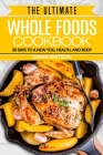 Whole Foods Diet: The Ultimate Whole Foods Cookbook - 30 Days to a New You, Health, and Body Cover Image