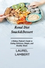 Renal Diet Snack&Dessert: A Kidney Patient's Guide to Eating Delicious, Simple, and Healthy Meals Cover Image