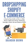 Dropshipping Shopify E-Commerce: A Step by Step Guide on How to Make Money Online from Home, Marketing Strategies Passive Income Business Model Cover Image