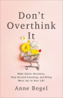 Don't Overthink It: Make Easier Decisions, Stop Second-Guessing, and Bring More Joy to Your Life Cover Image