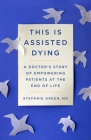 This Is Assisted Dying: A Doctor's Story of Empowering Patients at the End of Life Cover Image