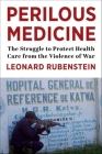 Perilous Medicine: The Struggle to Protect Health Care from the Violence of War Cover Image