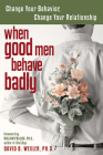 When Good Men Behave Badly: Change Your Behavior, Change Your Relationship Cover Image