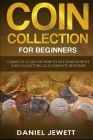 Coin Collection For Beginners: Complete Guide On How To Get Started With Coin Collecting As A Complete Beginner Cover Image