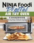 Ninja Foodi Digital Air Fry Oven Cookbook: Great Guide with Flavorful, Healthy and Time-Saved Recipes to Fry, Roast, Bake, and Grill for Crispy Meals Cover Image