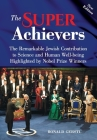 The Super Achievers: The Remarkable Jewish Contribution to Science and Human Well-being Highlighted by Nobel Prize Winners Cover Image