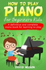 How to Play Piano for Beginners Kids: A Definitive And Complete Piano Book For Learning To Play Cover Image