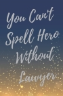 You Can't Spell Hero Without Lawyer: Super Lawyer & Law Student Inspirational Quotes Journal & Notebook (Lawyer Appreciation Gifts) Cover Image