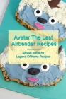 Avatar The Last Airbender Recipes: Simple guide for Legend Of Korra Recipes: Step - by - step to make Avatar The Last Airbender Recipes Cover Image