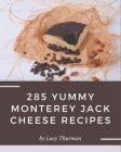285 Yummy Monterey Jack Cheese Recipes: Not Just a Yummy Monterey Jack Cheese Cookbook! Cover Image
