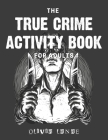 The True Crime Activity Book For Adults: Trivia, Puzzles, Coloring Book, Games, & More - Murderino Gifts Cover Image