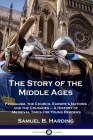 The Story of the Middle Ages: Feudalism, the Church, Europe's Nations and the Crusades - A History of Medieval Times for Young Readers Cover Image