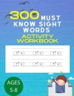 300 Must Know Sight Words Activity Workbook: An Easy System for Teaching 300 Important Sight Words to Set the Stage for Reading Success (Learn, Trace Cover Image