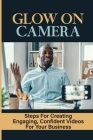 Glow On Camera: Steps For Creating Engaging, Confident Videos For Your Business: How To Appear Natural On Video Cover Image