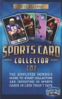 Sports Card Collector 101: The Simplified Newbie's Guide to Start Collecting and Investing in Sports Cards in Less Than 7 Days Cover Image