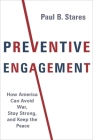 Preventive Engagement: How America Can Avoid War, Stay Strong, and Keep the Peace (Council on Foreign Relations Book) Cover Image