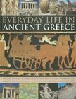 Everyday Life in Ancient Greece: A Social History of Greek Civilization and Culture, Shown in 250 Magnificent Photographs, Sculptures and Paintings Cover Image