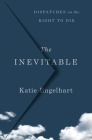 The Inevitable: Dispatches on the Right to Die Cover Image