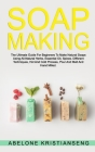 Soap Making: The Ultimate Guide For Beginners To Make Natural Soap, A Lot Of Recipes Using All Natural Herbs, Essential Oil, Spices Cover Image