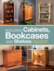 Building Cabinets, Bookcases & Shelves: 29 Step-by-Step Projects to Beautify Your Home Cover Image