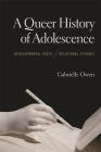 A Queer History of Adolescence: Developmental Pasts, Relational Futures Cover Image