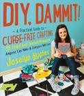 DIY, Dammit!: A Practical Guide to Curse-Free Crafting Cover Image