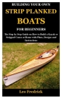 Building Your Own Strip Planked Boats for Beginners: The Step by Step Guide on How to Build a Kayak or Stripped Canoe at Home with Plans, Designs and Cover Image