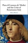 Piero Di Lorenzo De' Medici and the Crisis of Renaissance Italy Cover Image