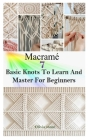 Macrame: 7 BASIC KNOTS TO LEARN AND MASTER FOR BEGINNERS: Get Started With Step By Step Instructions To Create Unique Macramé P Cover Image