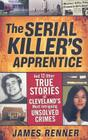 The Serial Killer's Apprentice: And 12 Other True Stories of Cleveland's Most Intriguing Unsolved Crimes Cover Image