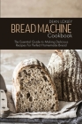 Bread Machine Cookbook: The Essential Guide to Making Delicious Recipes For Perfect Homemade Bread Cover Image
