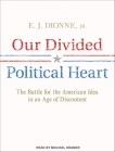 Our Divided Political Heart: The Battle for the American Idea in an Age of Discontent Cover Image