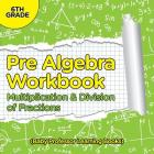 Pre Algebra Workbook 6th Grade: Multiplication & Division of Fractions (Baby Professor Learning Books) Cover Image