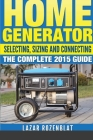 Home Generator: Selecting, Sizing And Connecting The Complete 2015 Guide Cover Image