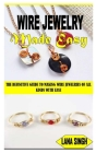 Wire Jewelry Made Easy: The Definitive Guide to Making Wire Jewelries of All Kinds with Ease Cover Image