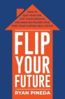 Flip Your Future: How to Quit Your Job, Live Your Dreams, And Make Six Figures Your First Year Flipping Real Estate Cover Image
