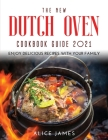 The New Dutch Oven Cookbook Guide 2021: Enjoy Delicious Recipes with Your Family Cover Image