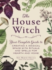 The House Witch: Your Complete Guide to Creating a Magical Space with Rituals and Spells for Hearth and Home Cover Image