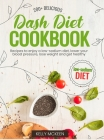 Dash Diet Cookbook: 200+ Delicious Recipes to Enjoy a Low-Sodium Diet, Lower Your Blood Pressure, Lose Weight and Get Healthy Cover Image