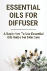 Essential Oils For Diffuser: A Basic How To Use Essential Oils Guide For Skin Care: Essential Oils Meaning Cover Image
