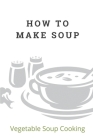 How To Make Soup: Vegetable Soup Cooking: How To Cook The Soups Cover Image