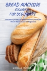 Bread Machine Cookbook For Beginners: Bread Machine Guide For Beginners Quick and Easy Recipes To Not Give Up Homemade Bread Cover Image