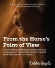 From the Horse's Point of View: A Guide to Understanding Horse Behavior and Language with Tips to Help You Communicate More Effectively with Your Hors Cover Image