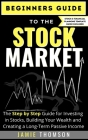 Beginners Guide to the Stock Market: The Simple Step by Step Guide for Investing in Stocks, Building Your Wealth and Creating a Long-Term Passive Inco Cover Image