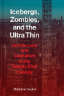 Icebergs, Zombies, and the Ultra Thin: Architecture and Capitalism in the Twenty-First Century Cover Image