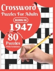 Crossword Puzzles For Adults: Born In 1947: Crossword Puzzle Book For All Word Games Fans Seniors And Adults With Large Print 80 Puzzles And Solutio Cover Image