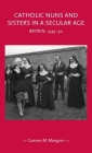 Catholic Nuns and Sisters in a Secular Age: Britain, 1945-90 (Gender in History) Cover Image
